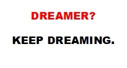 DREAMER? Keep dreaming.